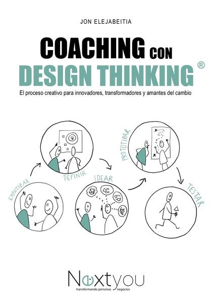 COACHING CON DESIGN THINKING. EL PROCESO CREATIVO PARA INNOVADORES, TRANSFORMADORES Y AMANTES D