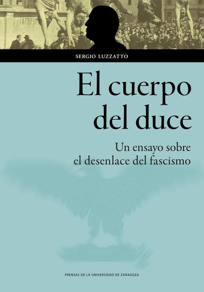 EL CUERPO DEL DUCE. UN ENSAYO SOBRE EL DESENLACE DEL FASCISMO.