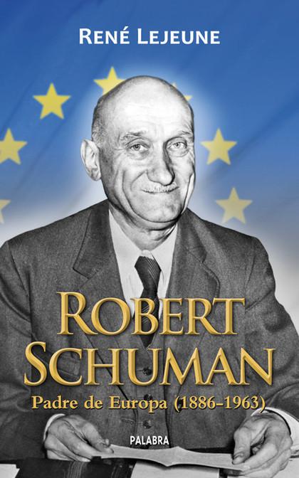 ROBERT SCHUMAN. PADRE DE EUROPA (1886-1963)