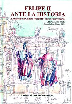 FELIPE II ANTE LA HISTORIA. ESTUDIOS DE LA CÁTEDRA ´FELIPE II´ EN SU 50 ANIVERSA.