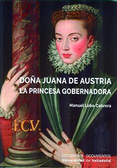 DOÑA JUANA DE AUSTRIA. LA PRINCESA GOBERNADORA.