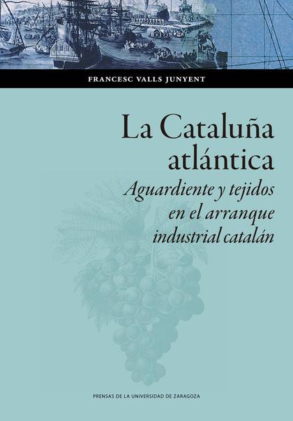 LA CATALUÑA ATLÁNTICA. AGUARDIENTE Y TEJIDOS EN EL ARRANQUE  INDUSTRIAL CATALÁN
