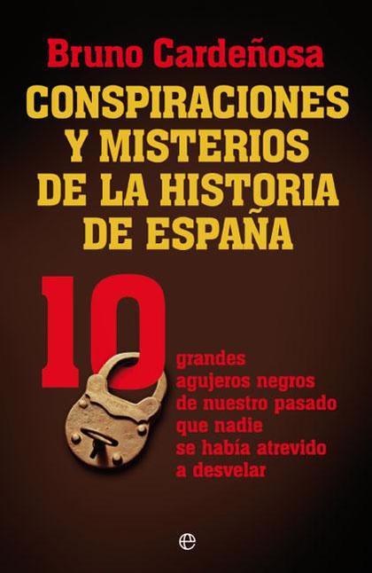 CONSPIRACIONES Y MISTERIOS DE LA HISTORIA DE ESPAÑA : 10 GRANDES AGUJEROS NEGROS DE NUESTRO PAS