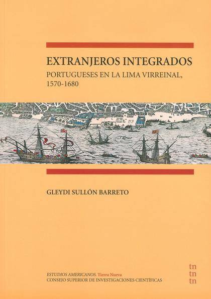 EXTRANJEROS INTEGRADOS : PORTUGUESES EN LA LIMA VIRREINAL, 1570-1680