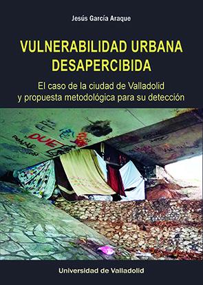 VULNERABILIDAD URBANA DESAPERCIBIDA. EL CASO DE LA CIUDAD DE VALLADOLID Y PROPUE.