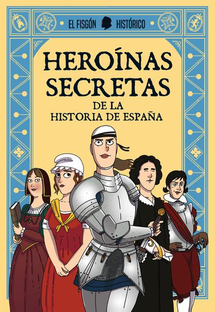HEROÍNAS SECRETAS. DE LA HISTORIA DE ESPAÑA