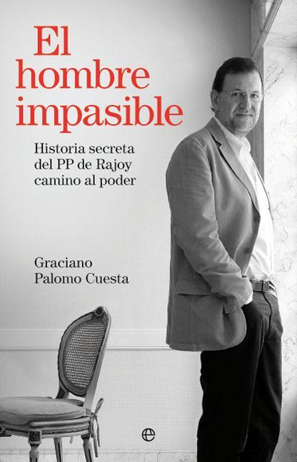 EL HOMBRE IMPASIBLE : HISTORIA SECRETA DEL PP DE RAJOY CAMINO AL PODER