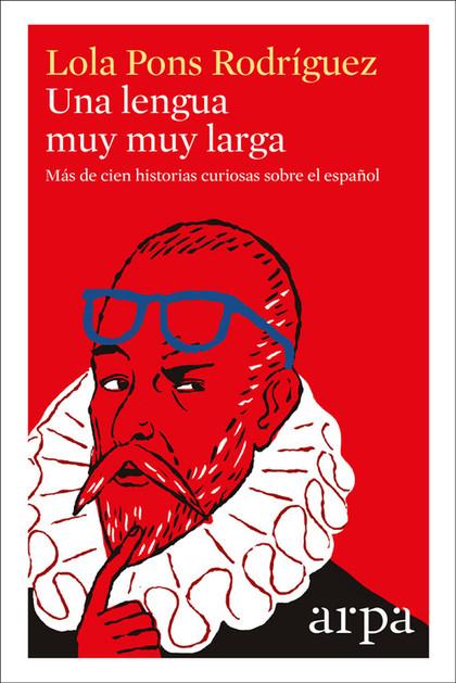UNA LENGUA MUY MUY LARGA. MÁS DE CIEN HISTORIAS CURIOSAS SOBRE EL ESPAÑOL
