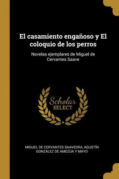 EL CASAMIENTO ENGAÑOSO Y EL COLOQUIO DE LOS PERROS. NOVELAS EJEMPLARES DE MIGUEL DE CERVANTES S