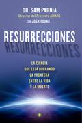 RESURRECCIONES : LA CIENCIA QUE ESTÁ BORRANDO LA FRONTERA ENTRE LA VIDA Y LA MUERTE