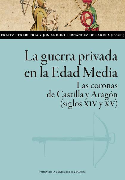LA GUERRA PRIVADA EN LA EDAD MEDIA. LAS CORONAS DE CASTILLA Y ARAGÓN (SIGLOS XIV Y XV)