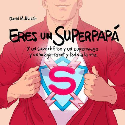 ERES UN SUPERPAPÁ. Y UN SUPERHÉROE Y UN SUPERMAGO Y UN MEGARROBOT Y TODO A LA VEZ