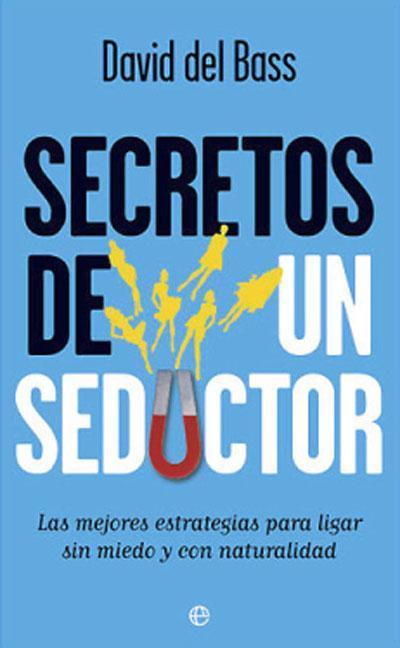 SECRETOS DE UN SEDUCTOR : LAS MEJORES ESTRATEGIAS PARA LIGAR SIN MIEDO Y CON NATURALIDAD