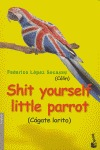 SHIT YOURSELF LITTLE PARROT: CÁGATE LORITO