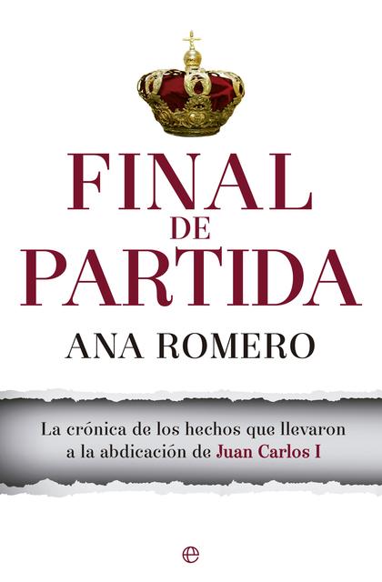 FINAL DE PARTIDA. LA CRÓNICA DE LOS HECHOS QUE LLEVARON A LA ABDICACIÓN