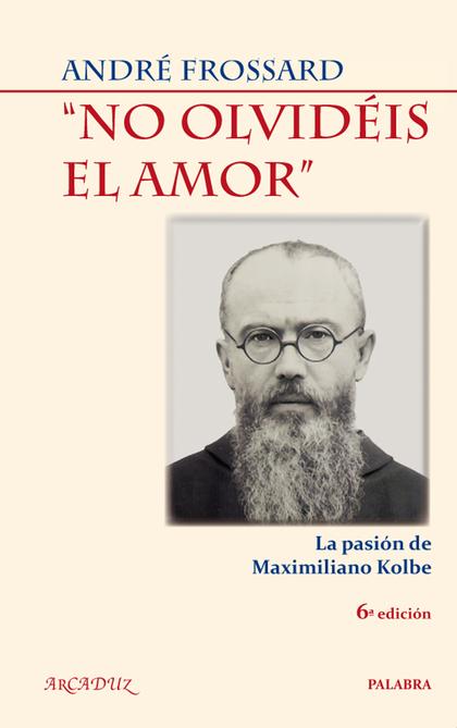 NO OLVIDÉIS EL AMOR. LA PASIÓN DE MAXIMILIANO KOLBE