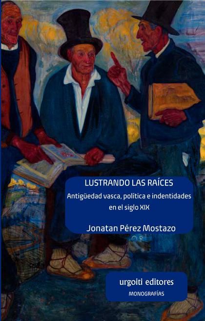 LUSTRANDO LAS RAÍCES. ANTIGÜEDAD VASCA, POLÍTICA E IDENTIDADES EN EL SIGLO XIX. ANTIGÜEDAD VASC