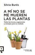 A MÍ NO SE ME MUEREN LAS PLANTAS. TODOS LOS TRUCOS, SUGERENCIAS Y CONSEJOS PARA SU CUIDADO