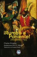¡RUMBO A PONIENTE! : O LOS VIAJES Y AVENTURAS DE SIR AMYAS LEIGH, CABALLERO DE BURROUGH, EN EL