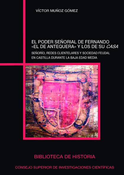 EL PODER SEÑORIAL DE FERNANDO ´EL DE ANTEQUERA´ Y LOS DE SU CASA. SEÑORÍO, REDES CLIENTELARES Y