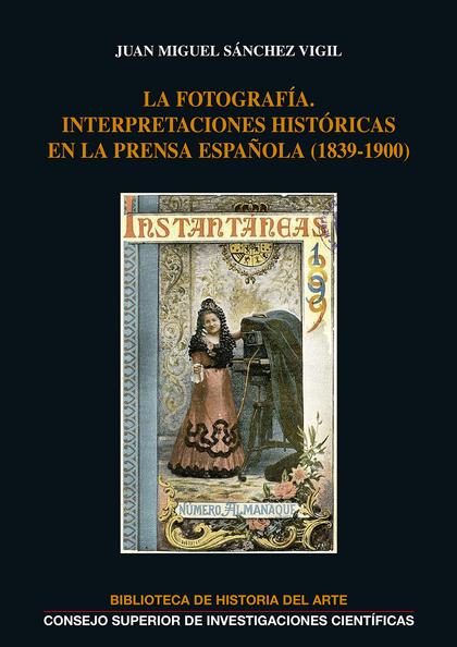 LA FOTOGRAFÍA: INTERPRETACIONES HISTÓRICAS EN LA PRENSA ESPAÑOLA (1839-1900).