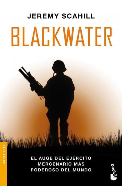 BLACKWATER. EL AUGE DEL  EJÉRCITO MERCENARIO MÁS PODEROSO DEL MUNDO