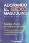 ADORANDO EL SEXO MASCULINO : CULTO FÁLICO : REALIDAD Y FICCIÓN DE LOS TABÚES SEXUALES