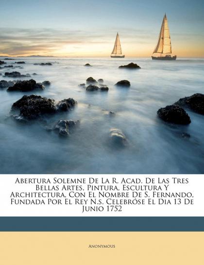 ABERTURA SOLEMNE DE LA R. ACAD. DE LAS TRES BELLAS ARTES, PINTURA, ESCULTURA Y A