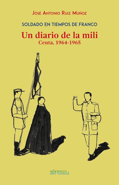 SOLDADO EN TIEMPOS DE FRANCO. UN DIARIO DE LA MILI. CEUTA 1964-1965.