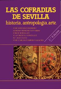 LAS COFRADIAS DE SEVILLA : HISTORIA, ANTROPOLOGÍA, ARTE