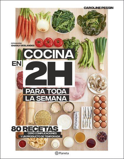 COCINA EN 2 HORAS PARA TODA LA SEMANA. 80 RECETAS. CERO COMPLICACIONES Y UN PRODUCTO DE TEMPORA