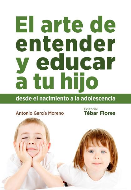 EL ARTE DE ENTENDER Y EDUCAR A TU HIJO : DESDE EL NACIMIENTO A LA ADOLESCENCIA