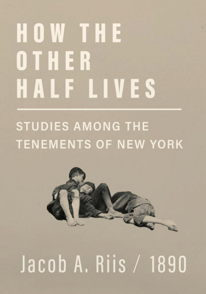 HOW THE OTHER HALF LIVES - STUDIES AMONG THE TENEMENTS OF NEW YORK