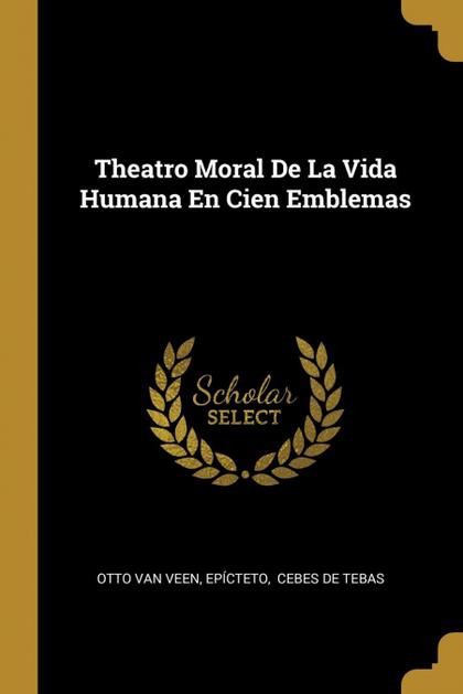 THEATRO MORAL DE LA VIDA HUMANA EN CIEN EMBLEMAS.