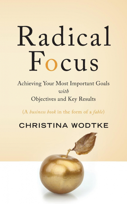 RADICAL FOCUS. ACHIEVING YOUR MOST IMPORTANT GOALS WITH OBJECTIVES AND KEY RESULTS