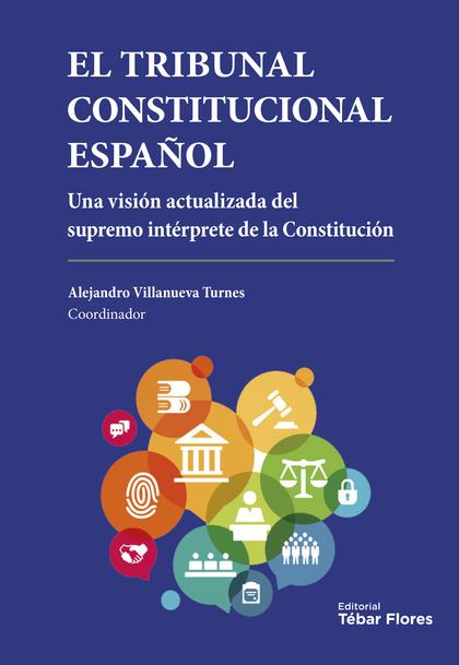 EL TRIBUNAL CONSTITUCIONAL ESPAÑOL. UNA VISION ACTUALIZADA DEL SUPREMO INTERPRETE DE LA CONSTIT
