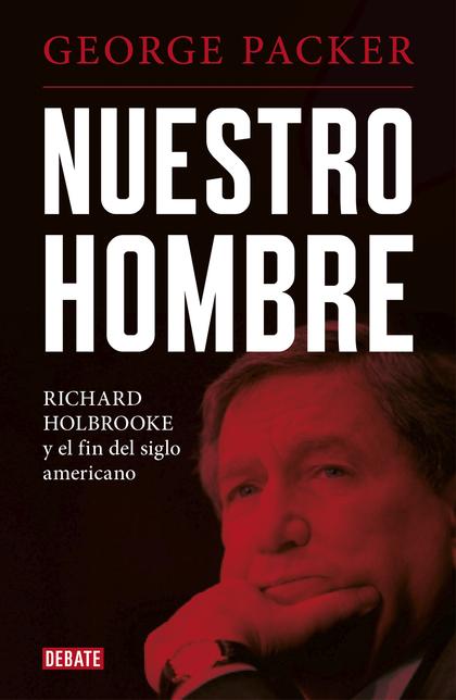 NUESTRO HOMBRE. RICHARD HOLBROOKE Y EL FIN DEL SIGLO AMERICANO