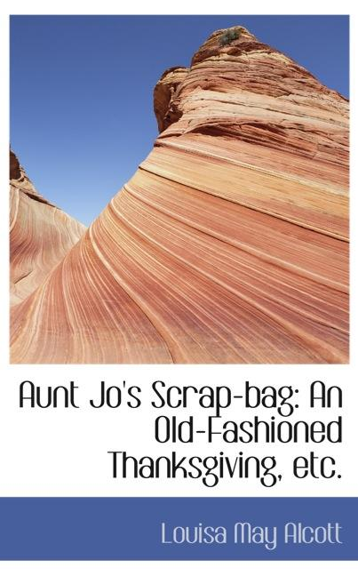 Aunt Jo`s Scrap-bag: An Old-Fashioned Thanksgiving, etc.