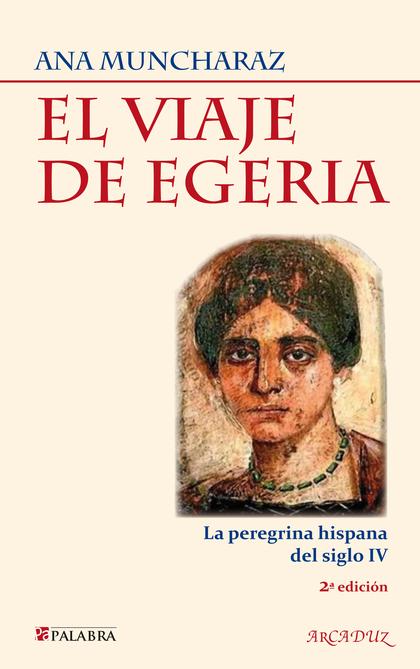 EL VIAJE DE EGERIA : LA PEREGRINA HISPANA DEL SIGLO IV