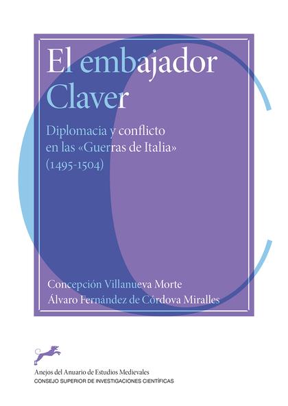 EL EMBAJADOR CLAVER : DIPLOMACIA Y CONFLICTO EN LAS ´GUERRAS DE ITALIA´ (1495-15