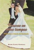 CASARSE EN ESTOS TIEMPOS : PREPARACIÓN Y VIVENCIA DEL MATRIMONIO