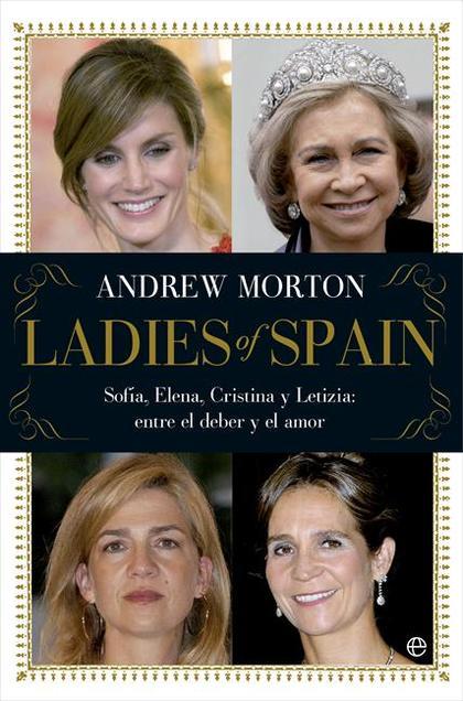 LADIES OF SPAIN : SOFÍA, ELENA, CRISTINA Y LETIZIA : ENTRE EL DEBER Y EL AMOR