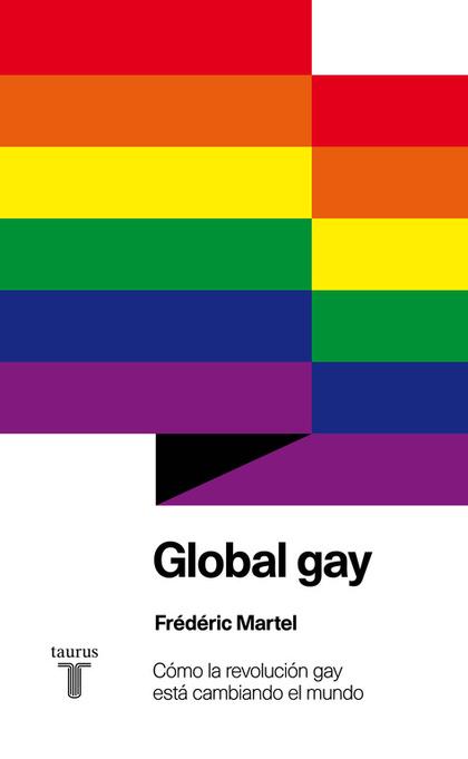GLOBAL GAY : CÓMO LA REVOLUCIÓN GAY ESTÁ CAMBIANDO EL MUNDO