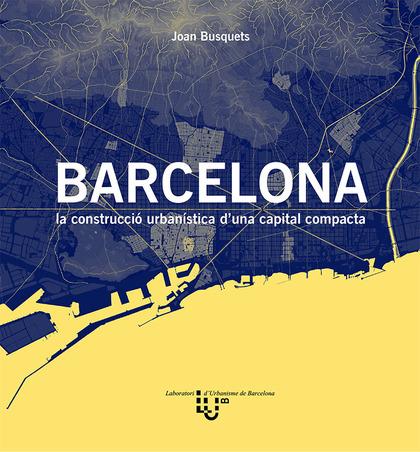 BARCELONA. LA CONSTRUCCIÓ URBANÍSTICA D´UNA CAPITAL COMPACTA