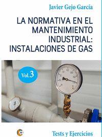 LA NORMATIVA EN EL MANTENIMIENTO INDUSTRIAL: INSTALACIONES DE GAS.  VOLUMEN III. TESTS Y EJERCI