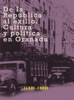 DE LA REPÚBLICA AL EXILIO. CULTURA Y POLÍTICA EN GRANADA, 1931-1939
