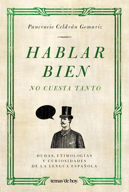 HABLAR BIEN NO CUESTA TANTO : DUDAS, ETIMOLOGÍAS Y CURIOSIDADES DE LA LENGUA ESPAÑOLA