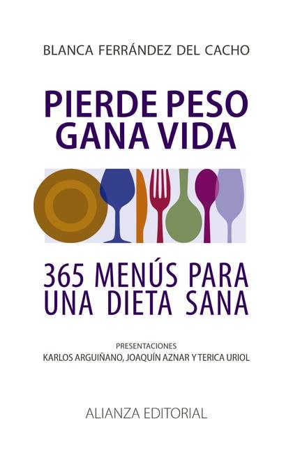 PIERDE PESO, GANA VIDA : MENÚS PARA UNA ALIMENTACIÓN SANA Y EQUILIBRADA LOS 365 DÍAS DEL AÑO