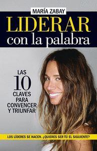 LIDERAR CON LA PALABRA. LAS DIEZ CLAVES PARA CONVENCER Y TRIUNFAR