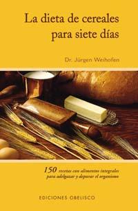 LA DIETA DE CEREALES PARA SIETE DÍAS: 150 RECETAS CON ALIMENTOS INTEGR